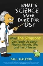 What's Science Ever Done For Us - What the Simpsons Can Teach Us About Physics, Robots, Life, and the Universe ebook by Paul Halpern