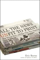 All the News Unfit to Print ebook by Eric Burns