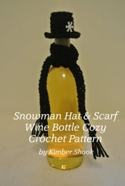 Snowman Hat & Scarf Wine Bottle Cozy Crochet Pattern ebook by Kimber Shook