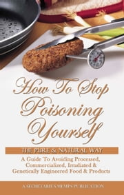 How To Stop Poisoning Yourself The Pure & Natural Way: A Guide To Avoiding Processed, Commercialized, Irradiated & Genetically Engineered Food and Products ebook by Nasir Hakim