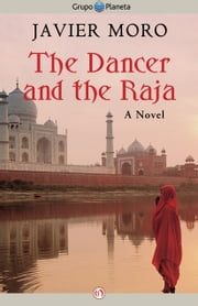 The Dancer and the Raja - A Novel ebook by Javier Moro
