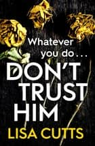 Don't Trust Him - The addictive and twisty must-read ebook by Lisa Cutts
