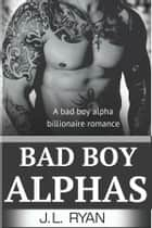 Bad Boy Alphas Boxed Set - Bad Boy Alpha Billionaire Romance ebook by J.L. Ryan