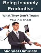 Being Insanely Productive: What They Don't Teach You In School ebook by Michael Cimicata