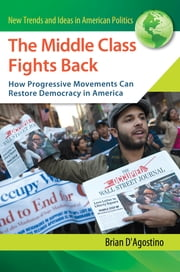 The Middle Class Fights Back: How Progressive Movements Can Restore Democracy in America ebook by Brian D'Agostino