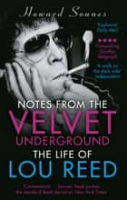 Notes from the Velvet Underground - The Life of Lou Reed ebook by Howard Sounes
