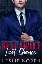 The Billionaire's Last Chance - The Beaumont Brothers, #3 ebook by Leslie North