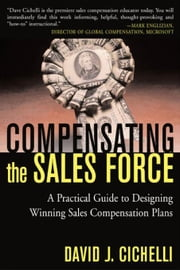 Compensating the Sales Force: A Practical Guide to Designing Winning Sales Compensation Plans: A Practical Guide to Designing Winning Sales Compensati ebook by Cichelli, David J.
