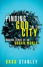 Finding God in the City ebook by Brad Stanley