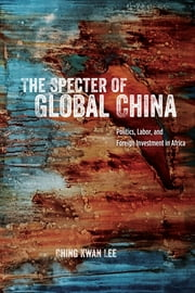 The Specter of Global China - Politics, Labor, and Foreign Investment in Africa ebook by Ching Kwan Lee