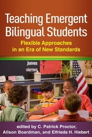 Teaching Emergent Bilingual Students - Flexible Approaches in an Era of New Standards ebook by C. Patrick Proctor, EdD,Alison Boardman, PhD,Elfrieda H. Hiebert, PhD