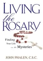 Living the Rosary - Finding Your Life in the Mysteries ebook by John Phalen C.S.C.