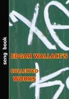 EDGAR WALLACE'S COLLECTED WORKS ebook by EDGAR WALLACE