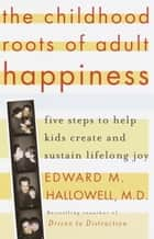 The Childhood Roots of Adult Happiness ebook by Edward M. Hallowell, M.D.