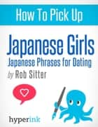 How To Pick Up Japanese Girls ebook by The Hyperink  Team