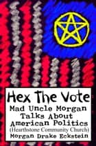 Hex the Vote (Mad Uncle Morgan Talks About American Politics) ebook by Morgan Drake Eckstein
