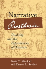 Narrative Prosthesis - Disability and the Dependencies of Discourse ebook by David T. Mitchell,Sharon L. Snyder