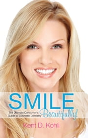 Smile Beautifully! - The Ultimate Consumer's Guide to Cosmetic Dentistry ebook by Kent D. Kohli