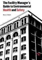 The Facility Manager's Guide to Environmental Health and Safety ebook by Brian J. Gallant