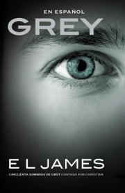 Grey (En espanol) - Cincuenta sombras de Grey contada por Christian ebook by E L James