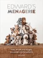 Edward's Menagerie - Over 40 Soft and Snuggly Toy Animal Crochet Patterns ebook by