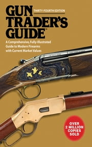 Gun Trader?s Guide, Thirty-Fourth Edition - A Comprehensive, Fully-Illustrated Guide to Modern Firearms with Current Market Values ebook by