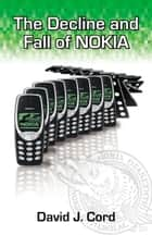 The Decline and Fall of Nokia ebook by David J. Cord