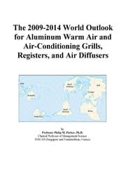 The 2009-2014 World Outlook for Aluminum Warm Air and Air-Conditioning Grills, Registers, and Air Diffusers ebook by ICON Group International, Inc.