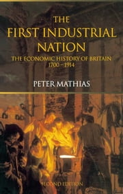 The First Industrial Nation - The Economic History of Britain 1700–1914 ebook by Peter Mathias