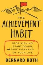 The Achievement Habit - Stop Wishing, Start Doing, and Take Command of Your Life ebook by Bernard Roth