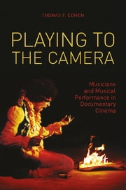 Playing to the Camera - Musicians and Musical Performance in Documentary Cinema ebook by Thomas Cohen