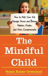 The Mindful Child - How to Help Your Kid Manage Stress and Become Happier, Kinder, and More Compassionate ebook by Susan Kaiser Greenland