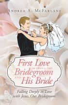First Love between the Bridegroom and His Bride ebook by Andrea A. McFarlane