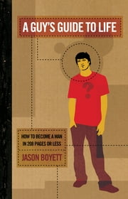 A Guy's Guide to Life - How to Become a Man in 224 Pages or Less ebook by Jason Boyett