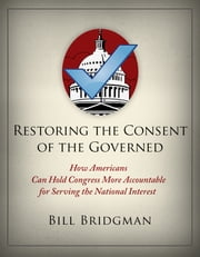 Restoring the Consent of the Governed - How Americans Can Hold Congress More Accountable for Serving the National Interest ebook by Bill Bridgman