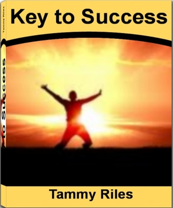 Key to Success: How to Get from Where You Are to Where You Want to Be By Learning Secrets to Success, Small Business Success, Person Success, Career Success, College Success, Recipe for Success - How to Get from Where You Are to Where You Want to Be By Learning Secrets to Success, Small Business Success, Person Success, Career Success, College Success, Recipe for Success ebook by Tammy Riles