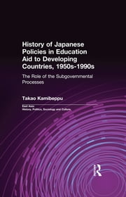 History of Japanese Policies in Education Aid to Developing Countries, 1950s-1990s - The Role of the Subgovernmental Processes ebook by Takao Kamibeppu