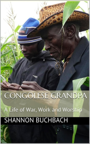 Congolese Grandpa; A Life of War, Work and Worship ebook by Shannon Buchbach