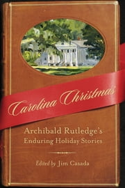 Carolina Christmas - Archibald Rutledge's Enduring Holiday Stories ebook by Jim Casada