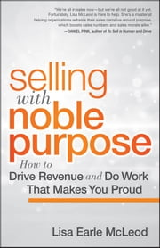 Selling with Noble Purpose, Enhanced Edition - How to Drive Revenue and Do Work That Makes You Proud ebook by Lisa Earle McLeod