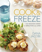 Cook & Freeze: 150 Delicious Dishes to Serve Now and Later - 150 Delicious Dishes to Serve Now and Later ebook by Dana Jacobi