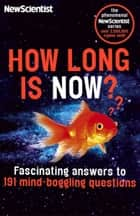 How Long is Now? - Fascinating answers to 191 Mind-boggling questions ebook by New Scientist