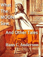 What the Moon Saw: And Other Tales ebook by Hans C. Andersen,A. W. Bayes, Illustrator