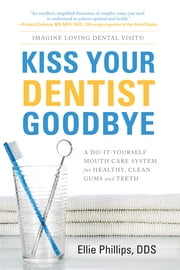 Kiss Your Dentist Goodbye: A Do-It-Yourself Mouth Care System For Healthy, Clean Gums And Teeth ebook by Ellie Phillips