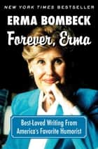 Forever, Erma - Best-Loved Writing From America's Favorite Humorist ebooks by Erma Bombeck