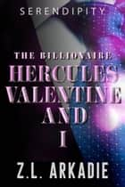 The Billionaire Hercules Valentine and I - Serendipity ebook by Z.L. Arkadie