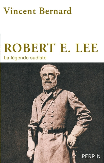 Robert E. Lee - La légende sudiste ebook by Vincent BERNARD
