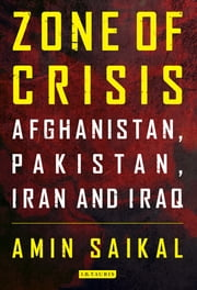 Zone of Crisis - Afghanistan, Pakistan, Iran and Iraq ebook by Amin Saikal