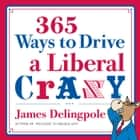 365 Ways to Drive a Liberal Crazy ebook by James Delingpole