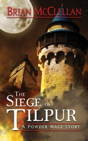 Siege of Tilpur: A Powder Mage Story ebook by Brian McClellan